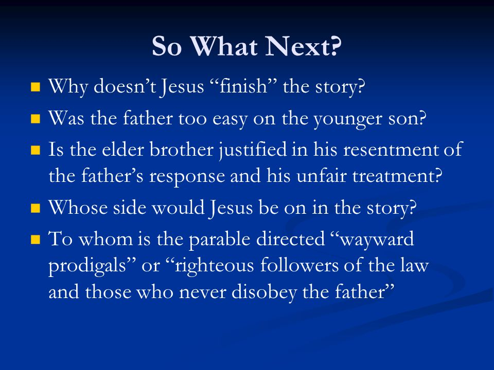"""So What Next? Why doesn't Jesus """"finish"""" the story? Was the father too easy on the younger son? Is the elder brother justified in his resentment of th"""