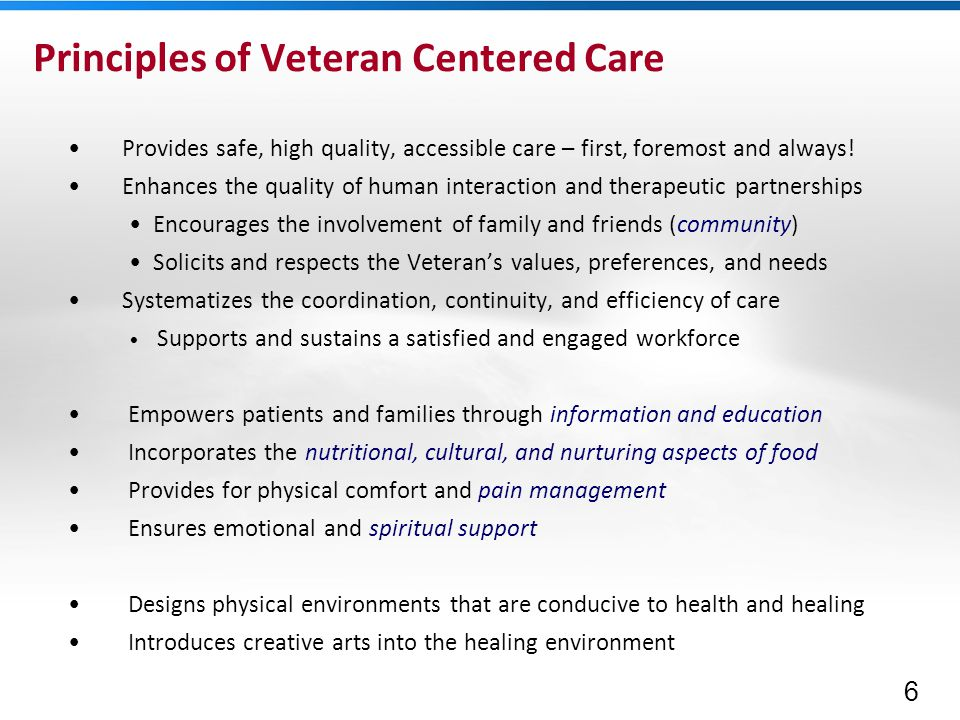 6 Principles of Veteran Centered Care Provides safe, high quality, accessible care – first, foremost and always.