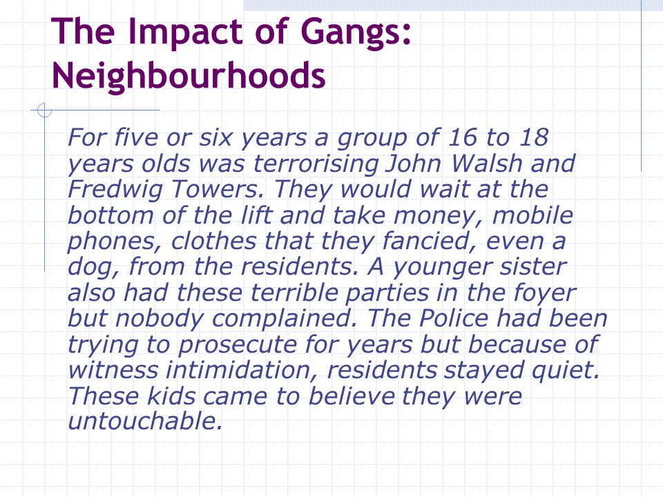 The Impact of Gangs: Neighbourhoods For five or six years a group of 16 to 18 years olds was terrorising John Walsh and Fredwig Towers. They would wai