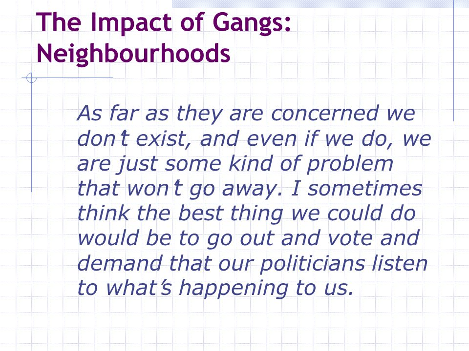 The Impact of Gangs: Neighbourhoods As far as they are concerned we don ' t exist, and even if we do, we are just some kind of problem that won ' t go