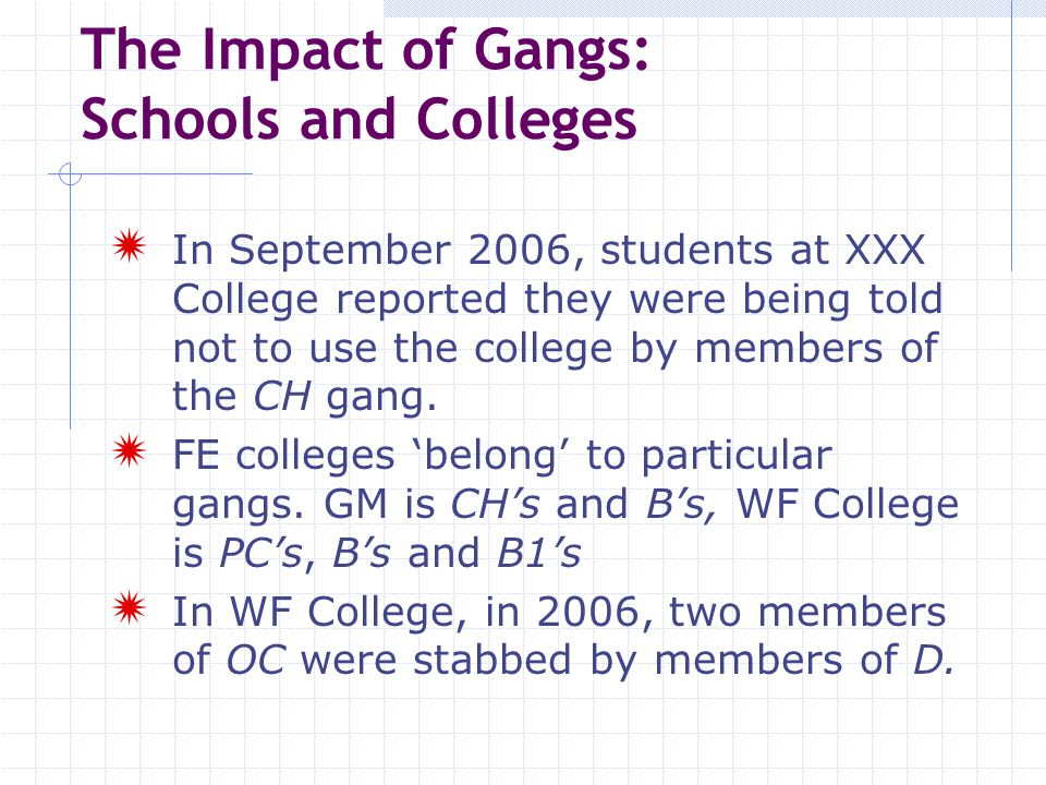 The Impact of Gangs: Schools and Colleges  In September 2006, students at XXX College reported they were being told not to use the college by members