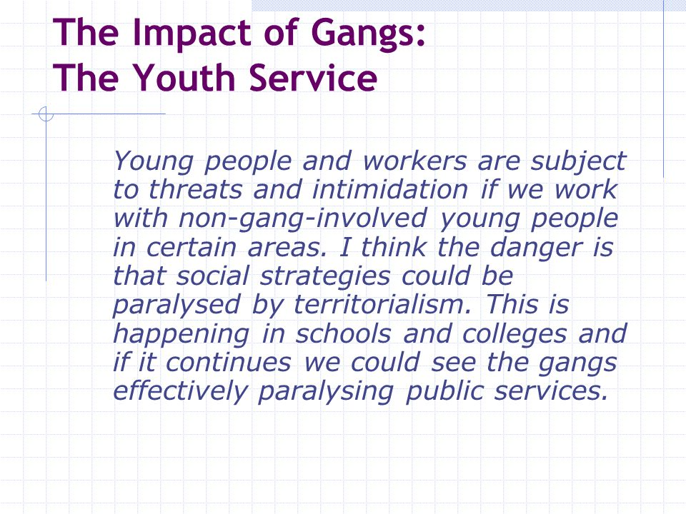 The Impact of Gangs: The Youth Service Young people and workers are subject to threats and intimidation if we work with non-gang-involved young people