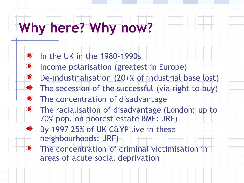 Why here? Why now?  In the UK in the 1980-1990s  Income polarisation (greatest in Europe)  De-industrialisation (20+% of industrial base lost)  Th