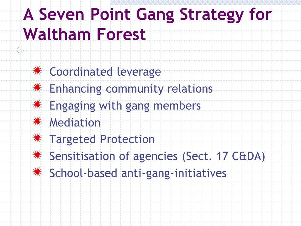 A Seven Point Gang Strategy for Waltham Forest  Coordinated leverage  Enhancing community relations  Engaging with gang members  Mediation  Targe