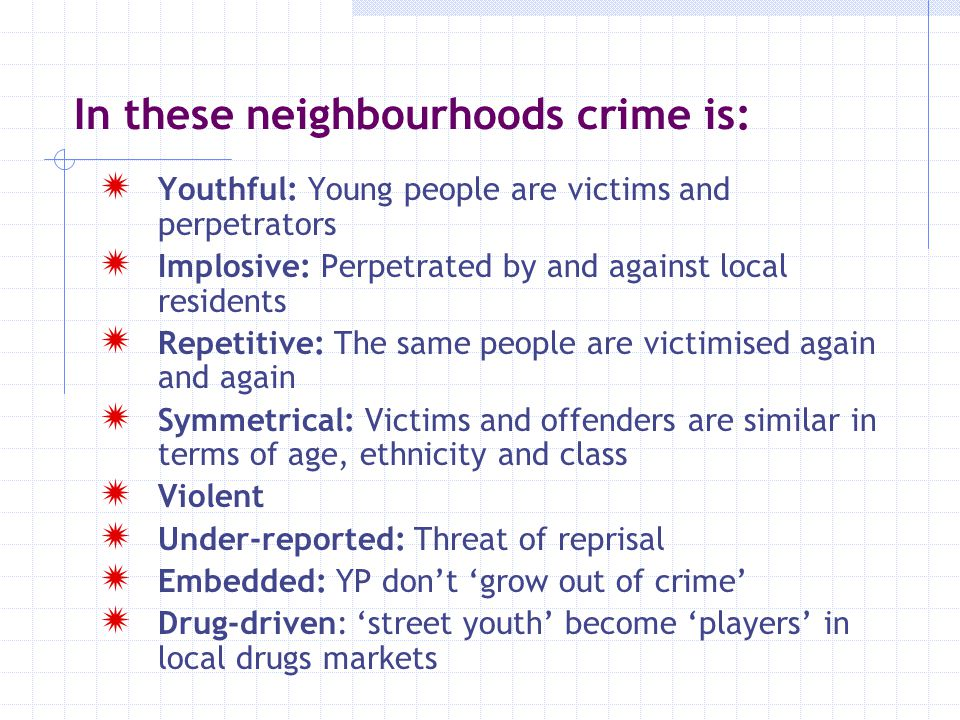 In these neighbourhoods crime is:  Youthful: Young people are victims and perpetrators  Implosive: Perpetrated by and against local residents  Repe