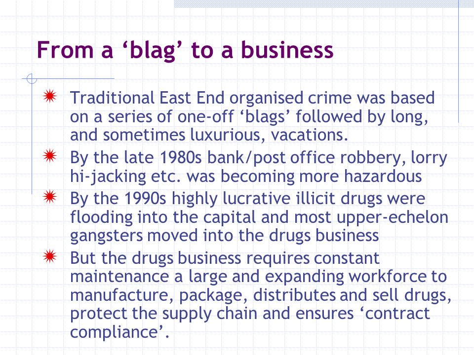 From a 'blag' to a business  Traditional East End organised crime was based on a series of one-off 'blags' followed by long, and sometimes luxurious,