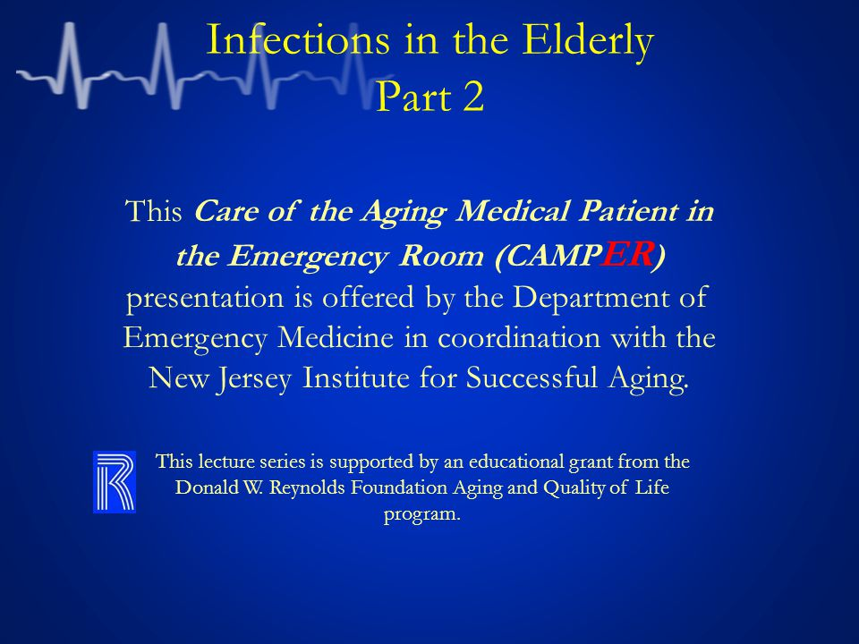 Infections in the Elderly Part 2 This Care of the Aging Medical Patient in the Emergency Room (CAMP ER ) presentation is offered by the Department of Emergency Medicine in coordination with the New Jersey Institute for Successful Aging.