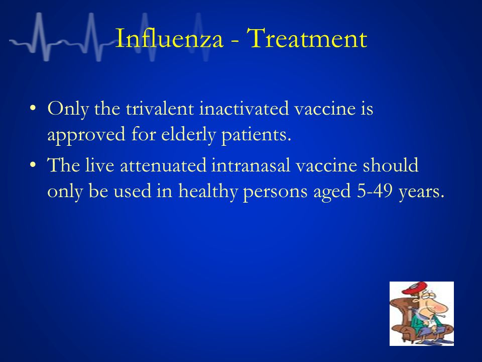Influenza - Treatment Only the trivalent inactivated vaccine is approved for elderly patients.
