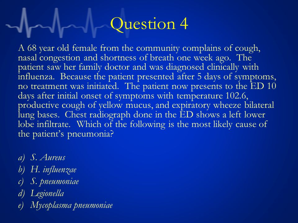 Question 4 A 68 year old female from the community complains of cough, nasal congestion and shortness of breath one week ago.