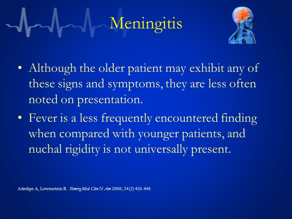 Meningitis Although the older patient may exhibit any of these signs and symptoms, they are less often noted on presentation.