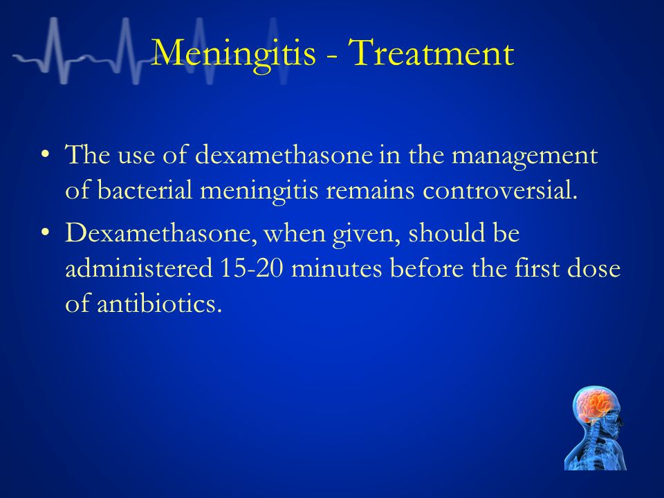 Meningitis - Treatment The use of dexamethasone in the management of bacterial meningitis remains controversial.
