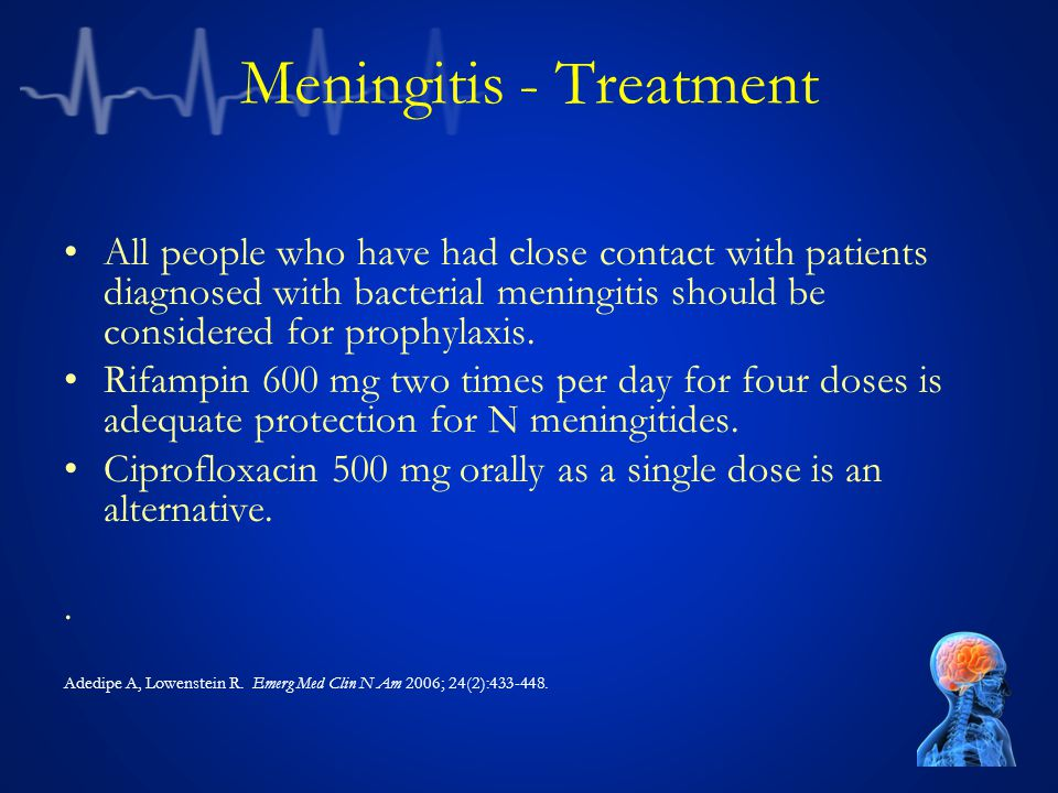 Meningitis - Treatment All people who have had close contact with patients diagnosed with bacterial meningitis should be considered for prophylaxis.