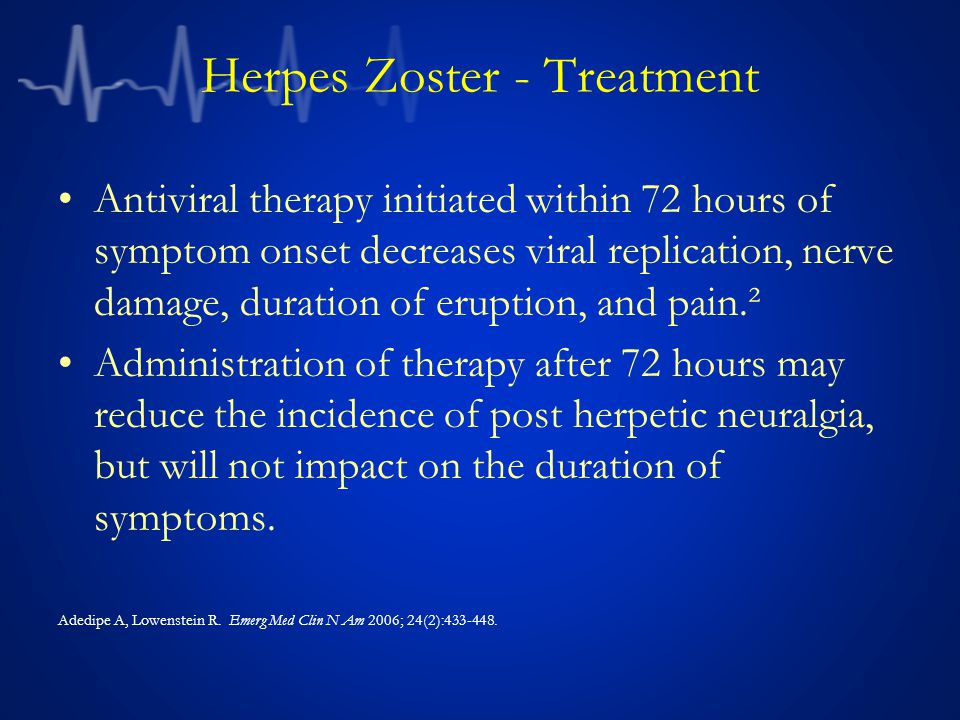 Herpes Zoster - Treatment Antiviral therapy initiated within 72 hours of symptom onset decreases viral replication, nerve damage, duration of eruption, and pain.² Administration of therapy after 72 hours may reduce the incidence of post herpetic neuralgia, but will not impact on the duration of symptoms.