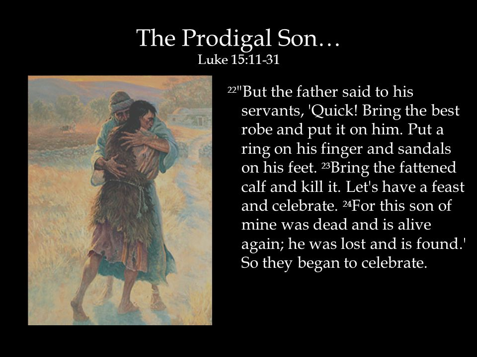 The Prodigal Son… Luke 15:11-31 22 But the father said to his servants, Quick.
