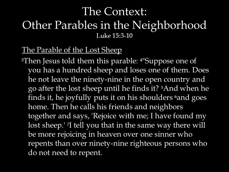 The Context: Other Parables in the Neighborhood Luke 15:3-10 The Parable of the Lost Sheep 3 Then Jesus told them this parable: 4 Suppose one of you has a hundred sheep and loses one of them.