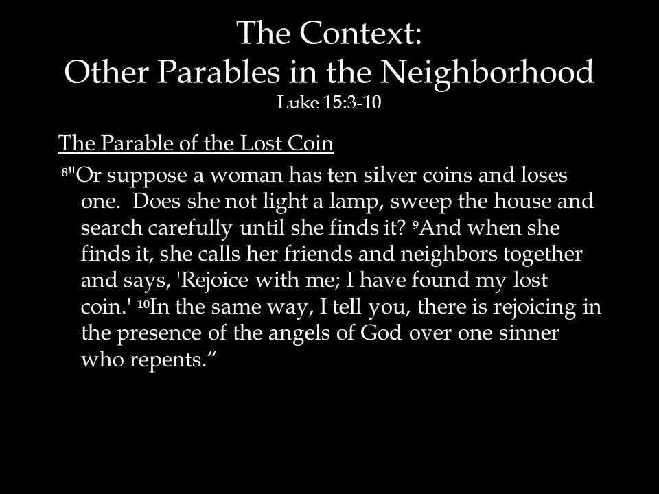The Context: Other Parables in the Neighborhood Luke 15:3-10 The Parable of the Lost Coin 8 Or suppose a woman has ten silver coins and loses one.
