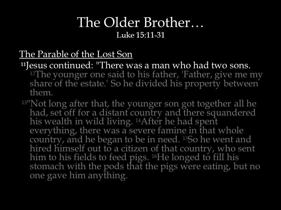 The Older Brother… Luke 15:11-31 The Parable of the Lost Son 11 Jesus continued: