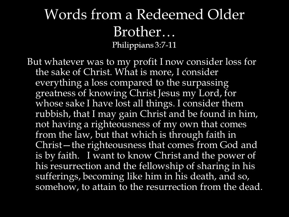 Words from a Redeemed Older Brother… Philippians 3:7-11 But whatever was to my profit I now consider loss for the sake of Christ. What is more, I cons
