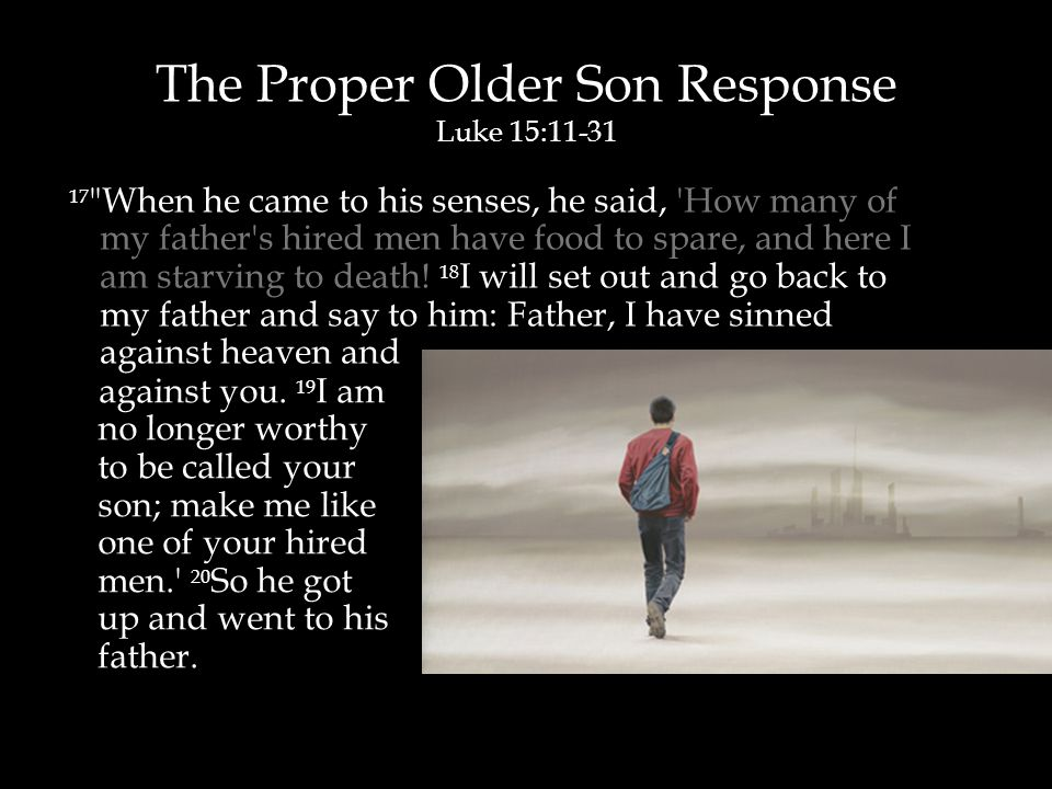 The Proper Older Son Response Luke 15:11-31 17 When he came to his senses, he said, How many of my father s hired men have food to spare, and here I am starving to death.