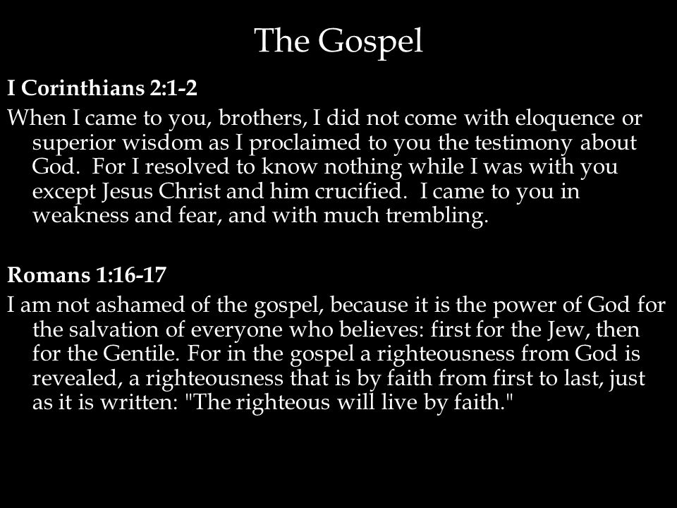 The Gospel I Corinthians 2:1-2 When I came to you, brothers, I did not come with eloquence or superior wisdom as I proclaimed to you the testimony abo
