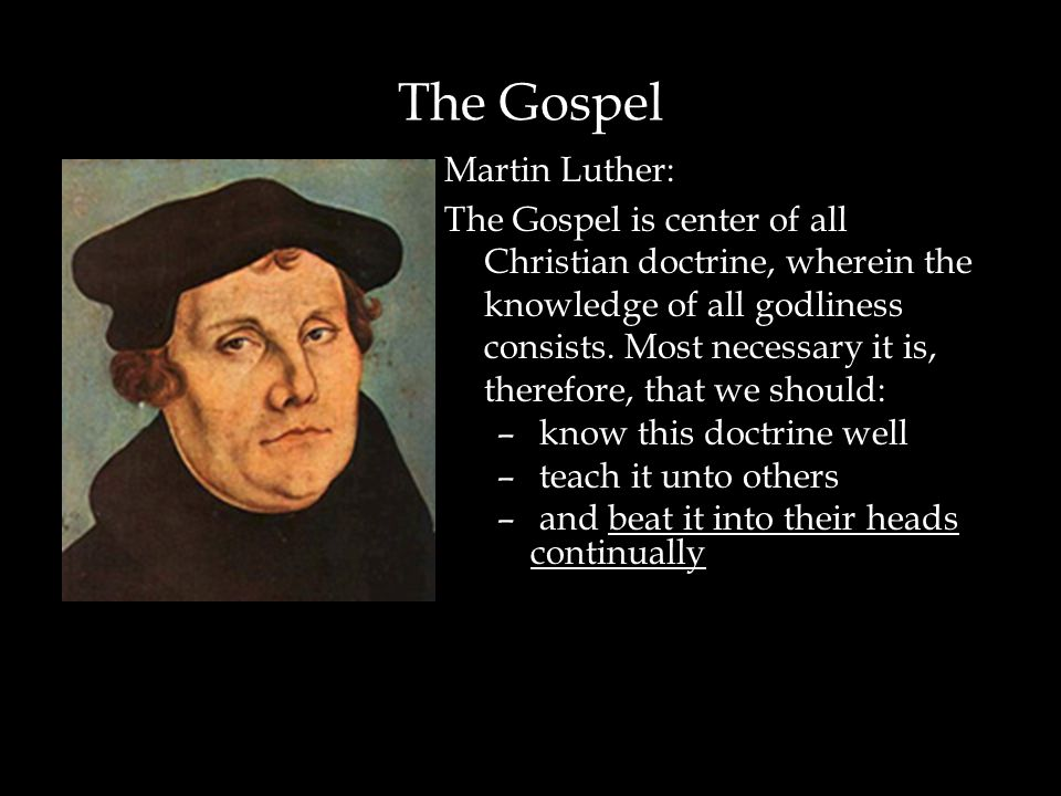 The Gospel Martin Luther: The Gospel is center of all Christian doctrine, wherein the knowledge of all godliness consists. Most necessary it is, there
