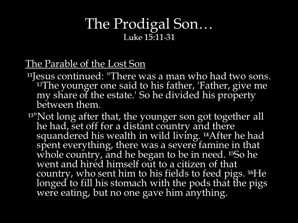 The Prodigal Son… Luke 15:11-31 The Parable of the Lost Son 11 Jesus continued: