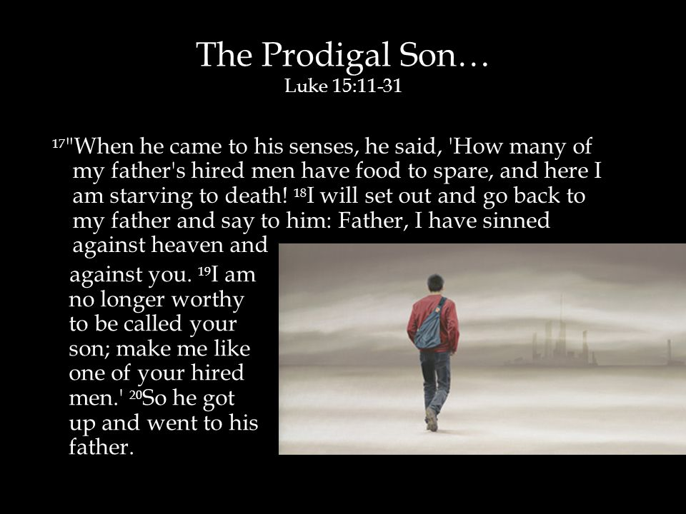 The Prodigal Son… Luke 15:11-31 17 When he came to his senses, he said, How many of my father s hired men have food to spare, and here I am starving to death.