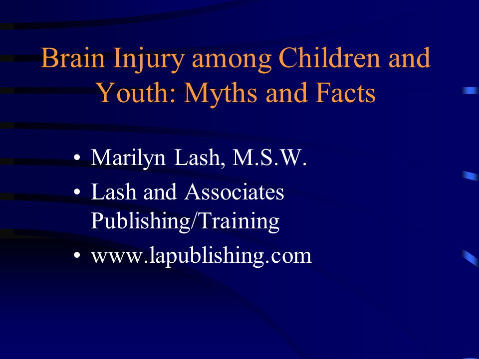 Brain Injury among Children and Youth: Myths and Facts Marilyn Lash, M.S.W.