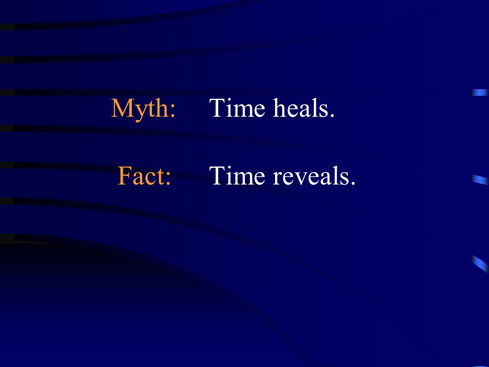 Myth: Time heals. Fact: Time reveals.