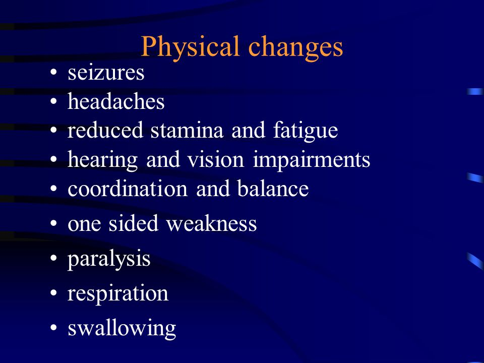 Physical changes seizures headaches reduced stamina and fatigue hearing and vision impairments coordination and balance one sided weakness paralysis respiration swallowing