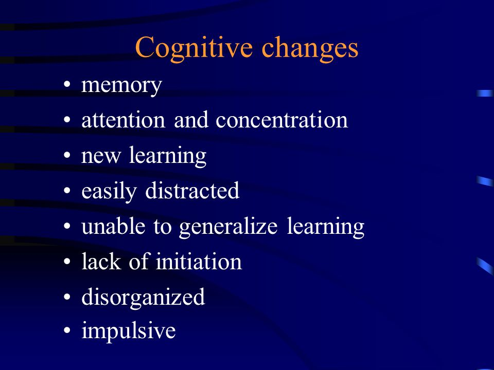 Cognitive changes memory attention and concentration new learning easily distracted unable to generalize learning lack of initiation disorganized impulsive