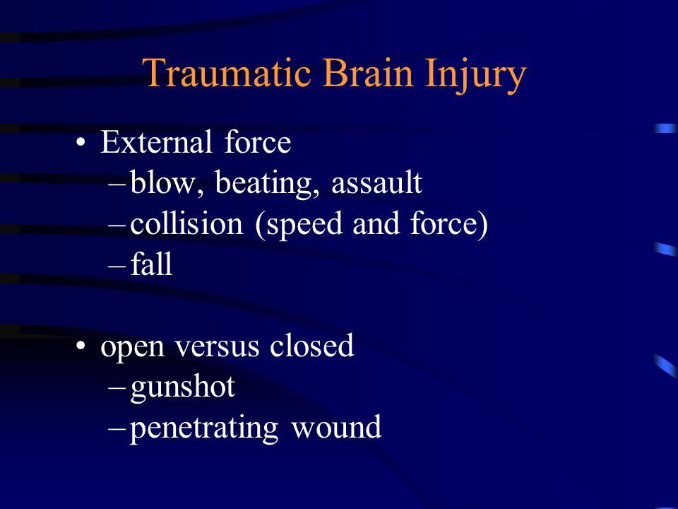 Traumatic Brain Injury External force –blow, beating, assault –collision (speed and force) –fall open versus closed –gunshot –penetrating wound
