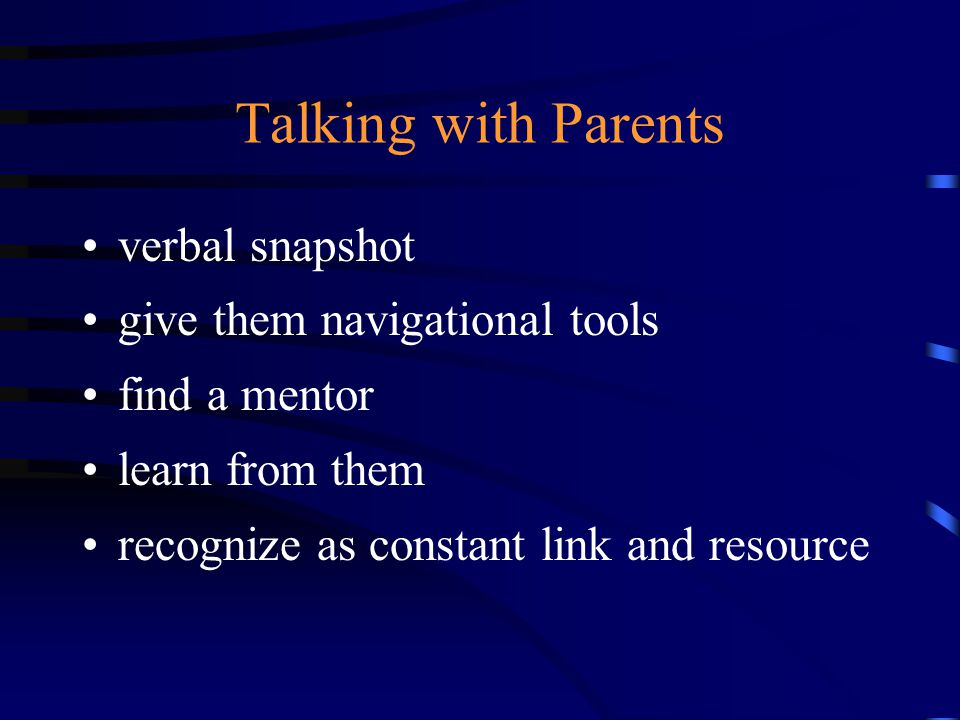Talking with Parents verbal snapshot give them navigational tools find a mentor learn from them recognize as constant link and resource