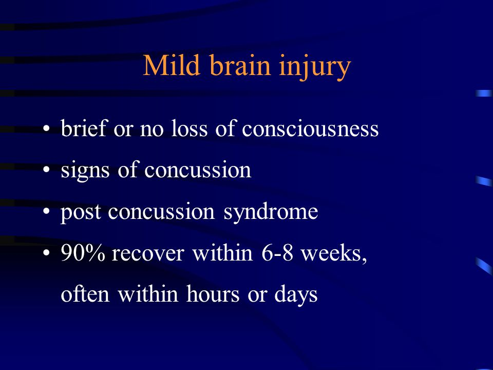 Mild brain injury brief or no loss of consciousness signs of concussion post concussion syndrome 90% recover within 6-8 weeks, often within hours or days