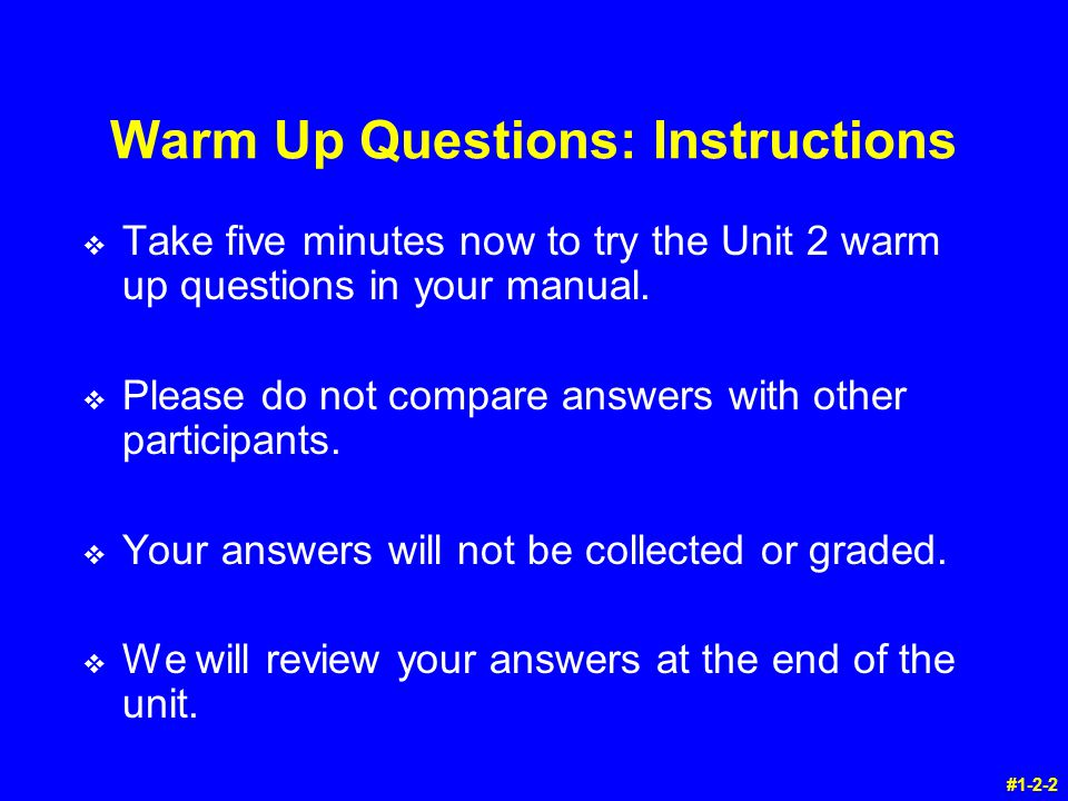 Warm Up Questions: Instructions v Take five minutes now to try the Unit 2 warm up questions in your manual.
