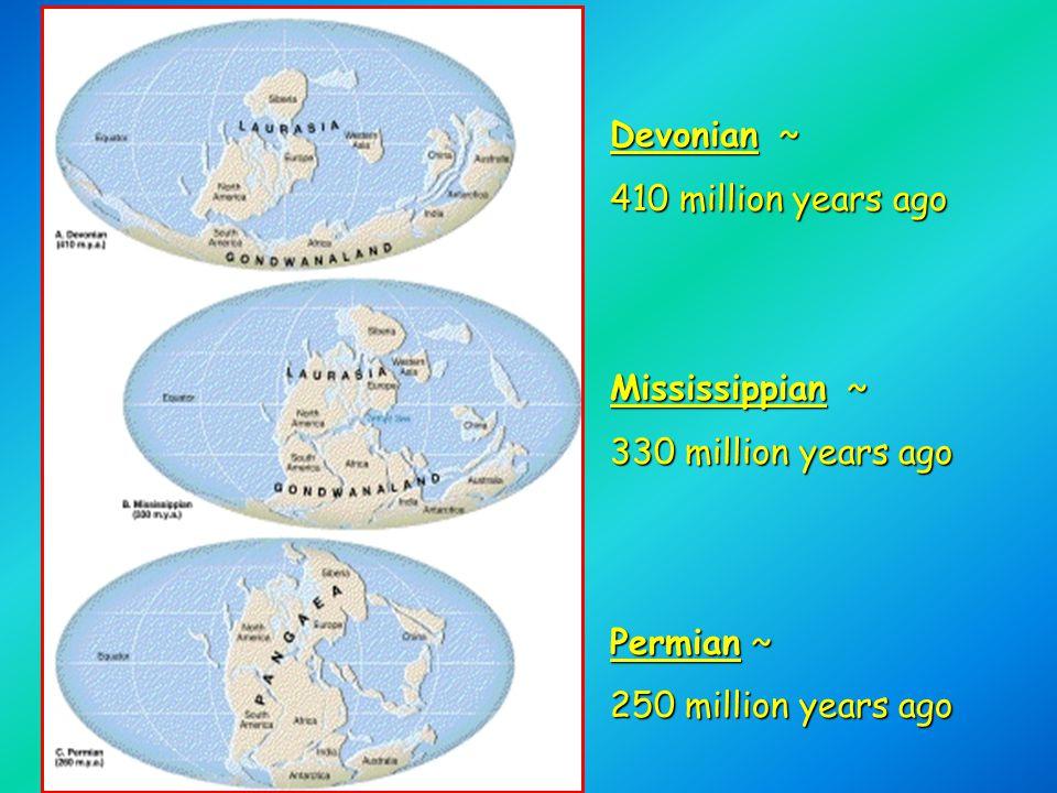 Devonian ~ 410 million years ago Mississippian ~ 330 million years ago Permian ~ 250 million years ago