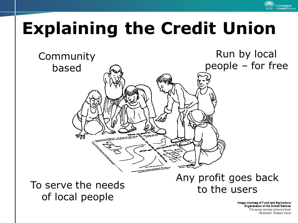 Explaining the Credit Union Community based Run by local people – for free To serve the needs of local people Any profit goes back to the users