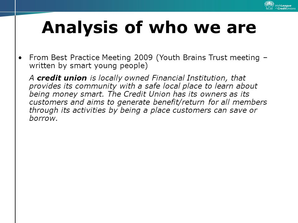 Analysis of who we are From Best Practice Meeting 2009 (Youth Brains Trust meeting – written by smart young people) A credit union is locally owned Financial Institution, that provides its community with a safe local place to learn about being money smart.