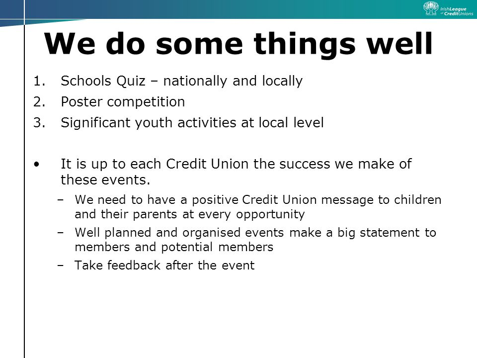 We do some things well 1.Schools Quiz – nationally and locally 2.Poster competition 3.Significant youth activities at local level It is up to each Credit Union the success we make of these events.