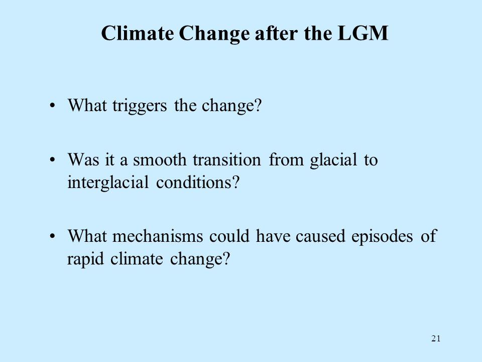 21 Climate Change after the LGM What triggers the change.