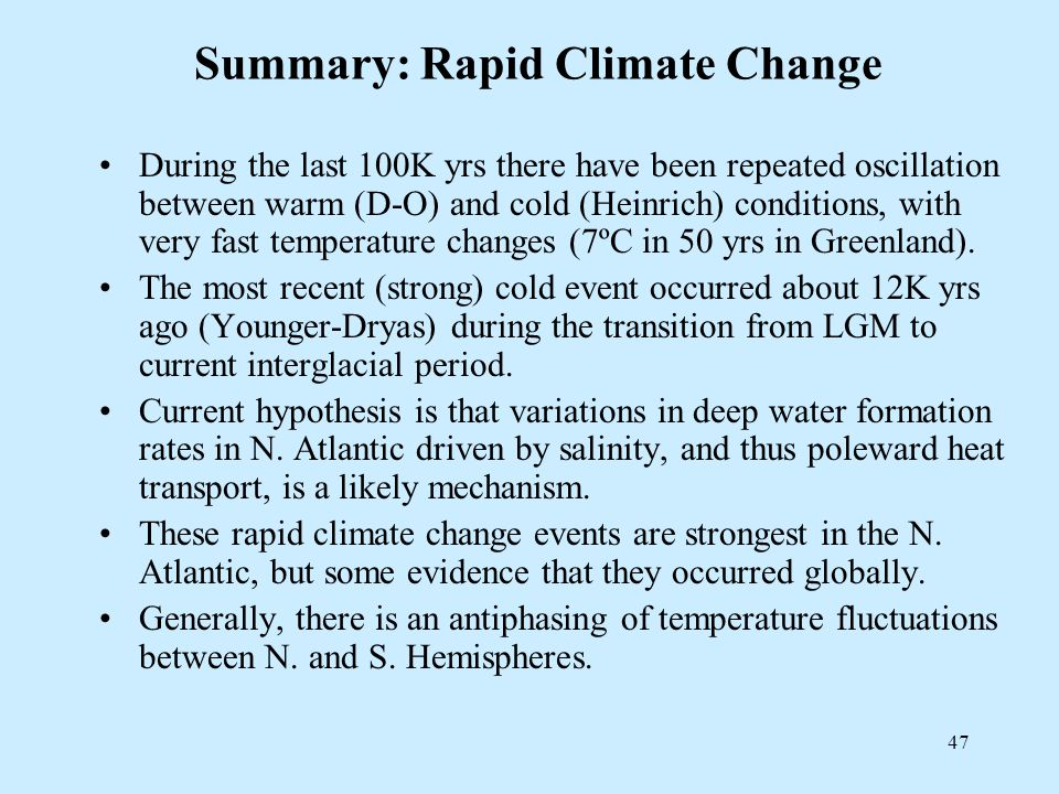 47 Summary: Rapid Climate Change During the last 100K yrs there have been repeated oscillation between warm (D-O) and cold (Heinrich) conditions, with very fast temperature changes (7ºC in 50 yrs in Greenland).