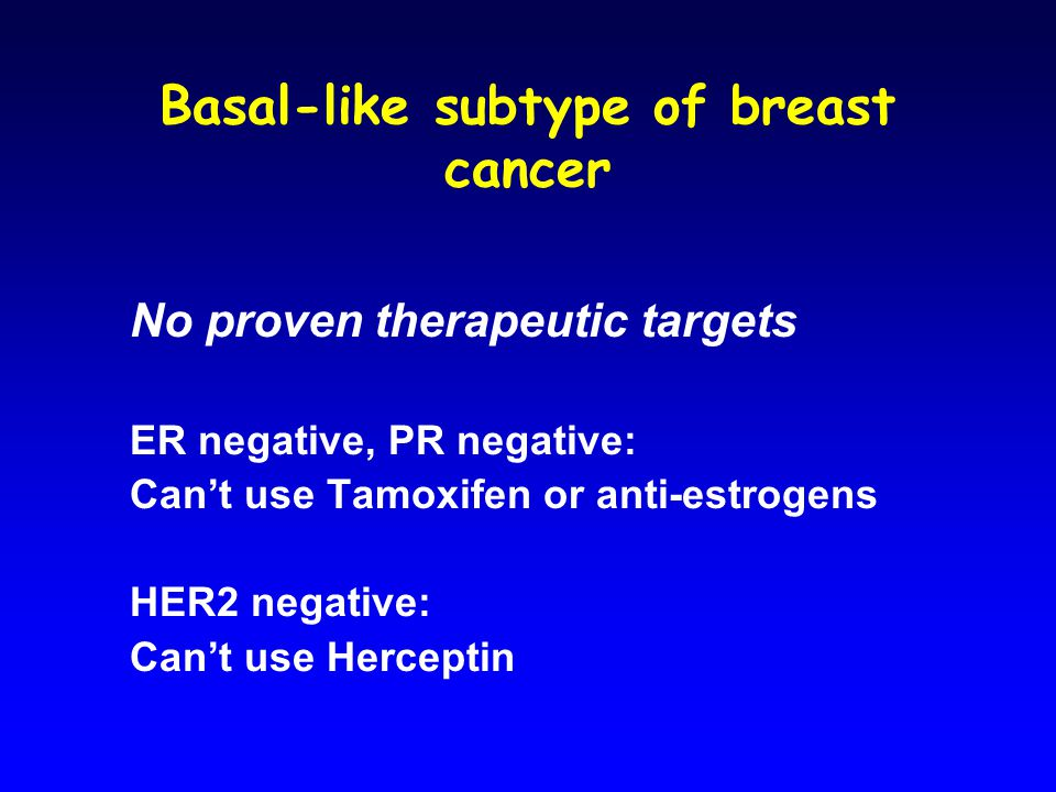 Basal-like subtype of breast cancer No proven therapeutic targets ER negative, PR negative: Can't use Tamoxifen or anti-estrogens HER2 negative: Can't use Herceptin