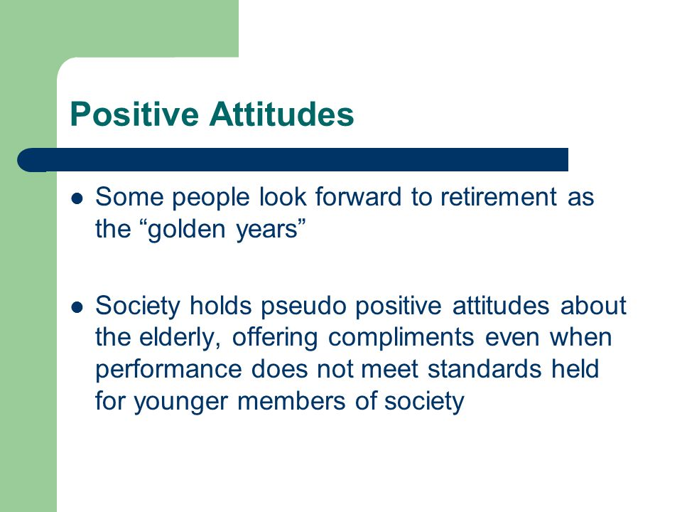 "Positive Attitudes Some people look forward to retirement as the ""golden years"" Society holds pseudo positive attitudes about the elderly, offering co"