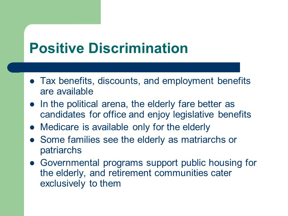 Positive Discrimination Tax benefits, discounts, and employment benefits are available In the political arena, the elderly fare better as candidates f