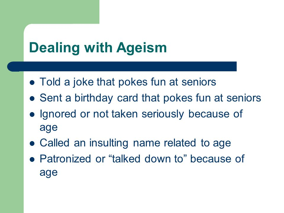 Dealing with Ageism Told a joke that pokes fun at seniors Sent a birthday card that pokes fun at seniors Ignored or not taken seriously because of age