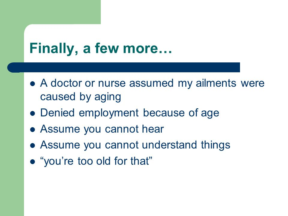 Finally, a few more… A doctor or nurse assumed my ailments were caused by aging Denied employment because of age Assume you cannot hear Assume you can