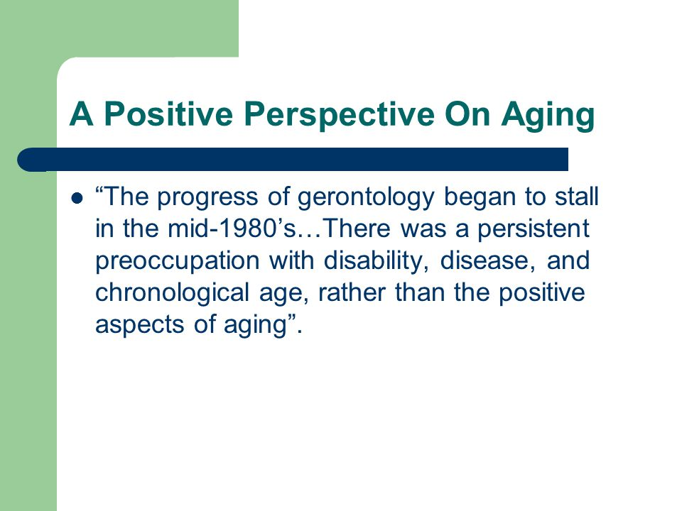 "A Positive Perspective On Aging ""The progress of gerontology began to stall in the mid-1980's…There was a persistent preoccupation with disability, di"