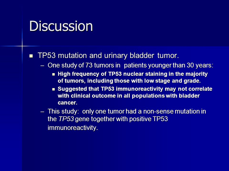 Discussion TP53 mutation and urinary bladder tumor. TP53 mutation and urinary bladder tumor. –One study of 73 tumors in patients younger than 30 years
