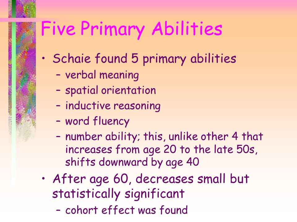 Schaie found 5 primary abilities –verbal meaning –spatial orientation –inductive reasoning –word fluency –number ability; this, unlike other 4 that increases from age 20 to the late 50s, shifts downward by age 40 After age 60, decreases small but statistically significant –cohort effect was found Five Primary Abilities