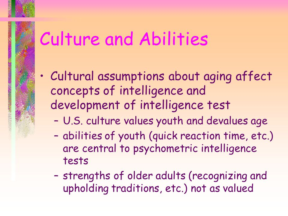 Culture and Abilities Cultural assumptions about aging affect concepts of intelligence and development of intelligence test –U.S.